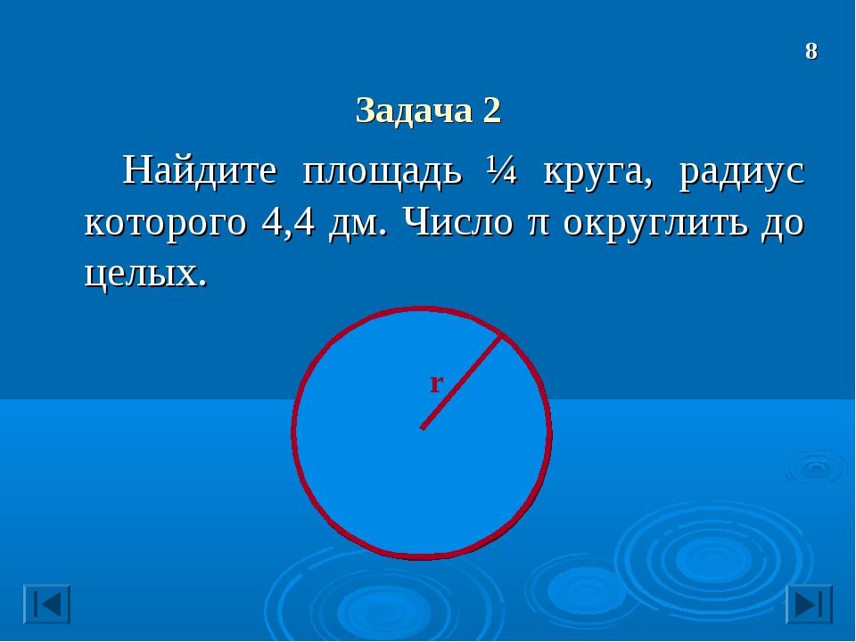 Задача 2 Найдите площадь ¼ круга, радиус которого 4,4 дм. Число π округлить...