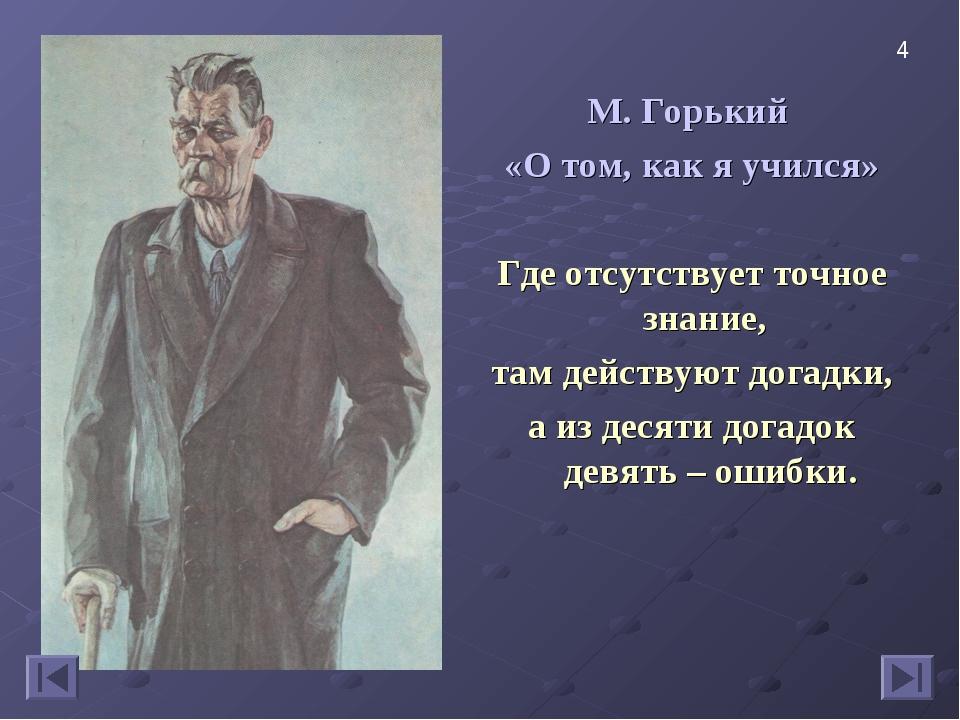 М. Горький «О том, как я учился» Где отсутствует точное знание, там действуют...