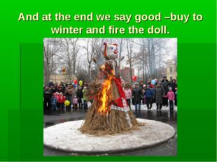 And at the end we say good –buy to winter and fire the doll.