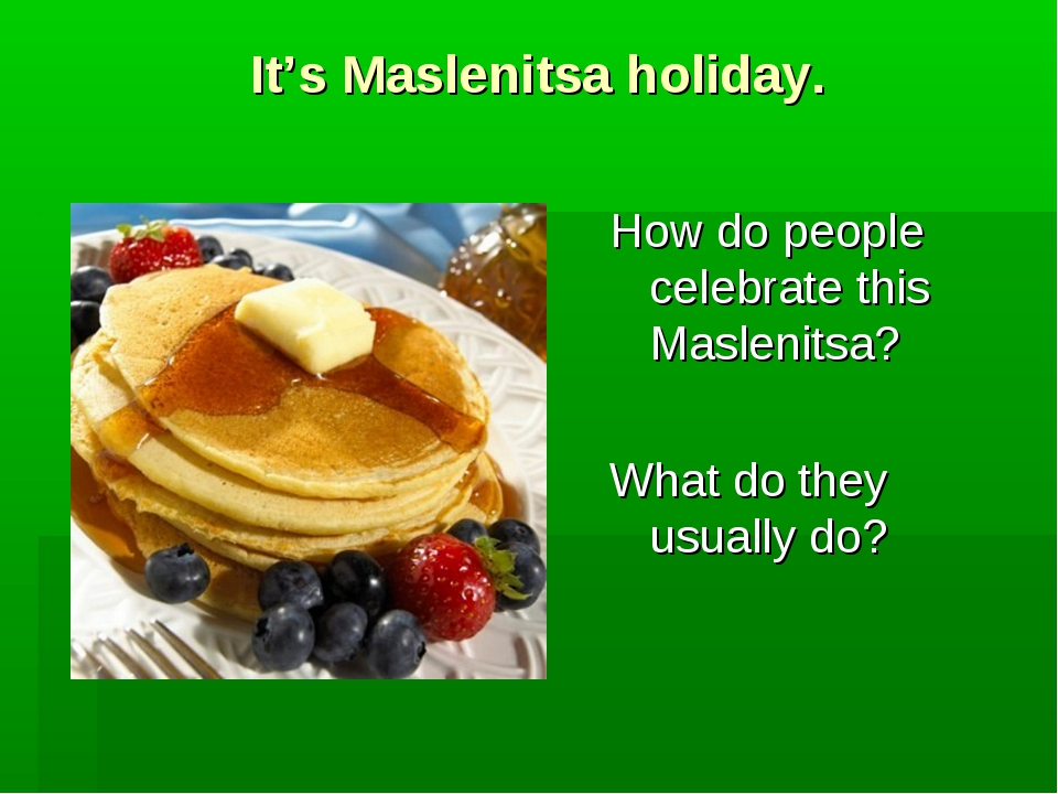 It's Maslenitsa holiday. How do people celebrate this Maslenitsa? What do the...