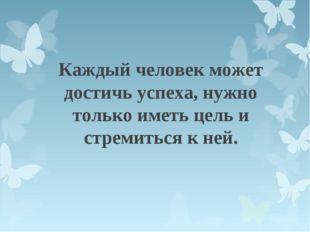 Каждый человек может достичь успеха, нужно только иметь цель и стремиться к н