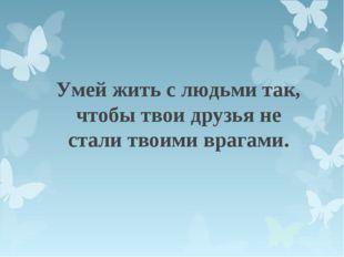 Умей жить с людьми так, чтобы твои друзья не стали твоими врагами.