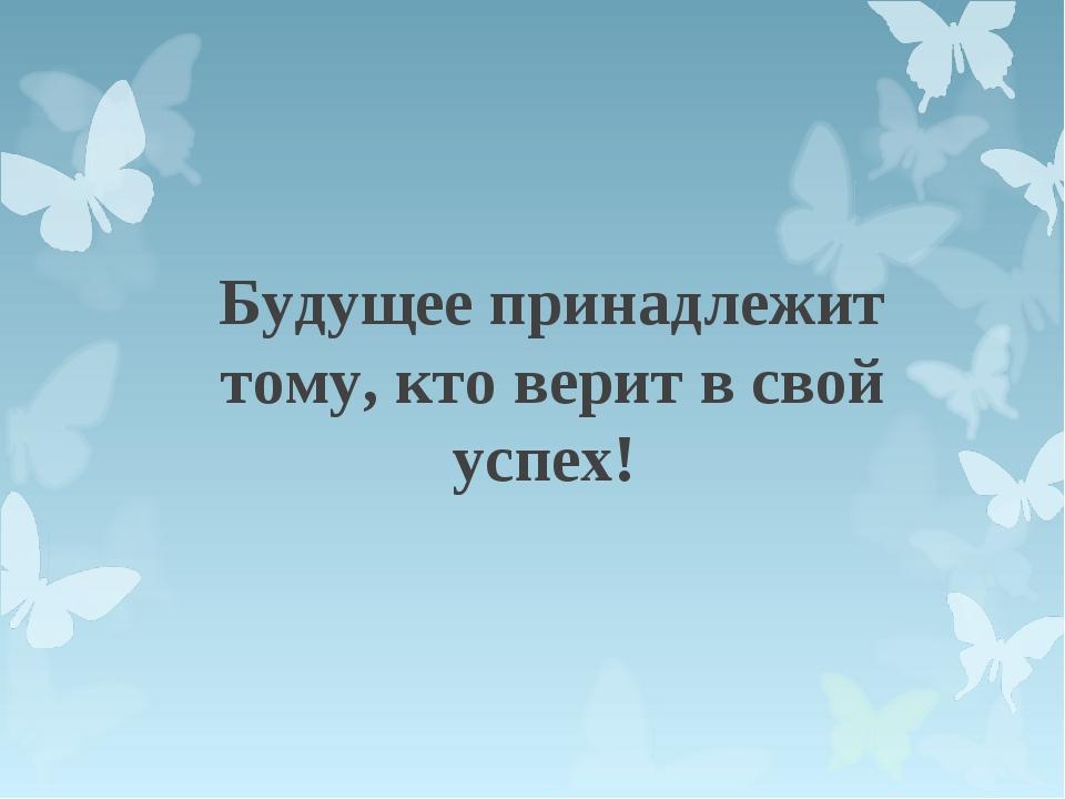 Будущее принадлежит тому, кто верит в свой успех!