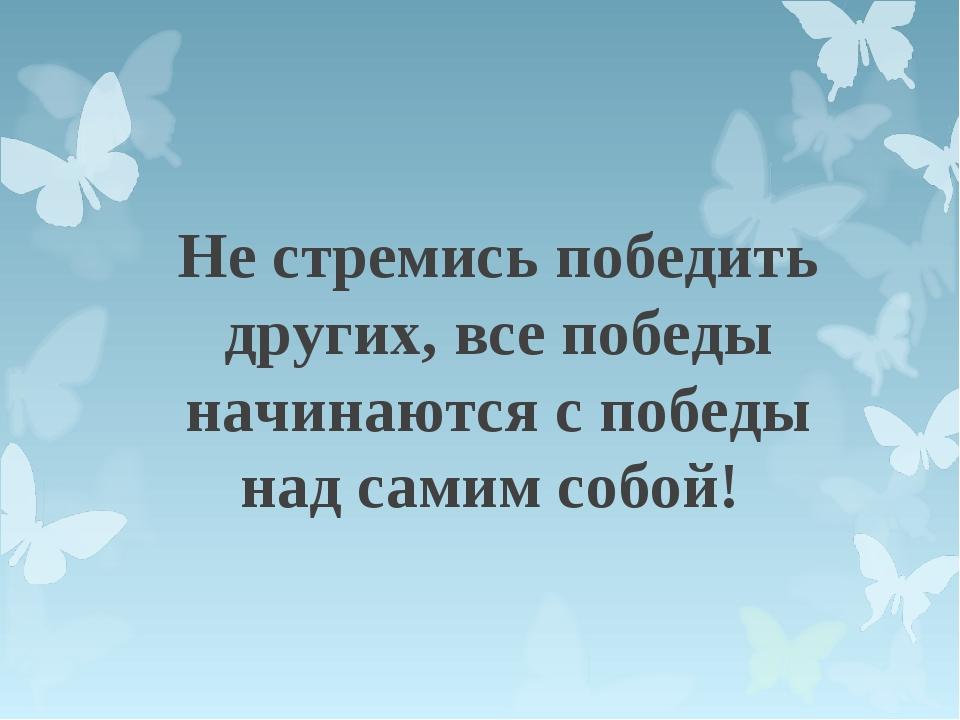 Не стремись победить других, все победы начинаются с победы над самим собой!