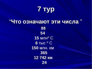 """7 тур """"Что означают эти числа """" 88 54 15 млнº С 6 тыс º С 150 млн. км 365 12"""