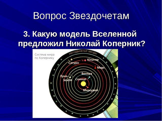 Вопрос Звездочетам 3. Какую модель Вселенной предложил Николай Коперник?