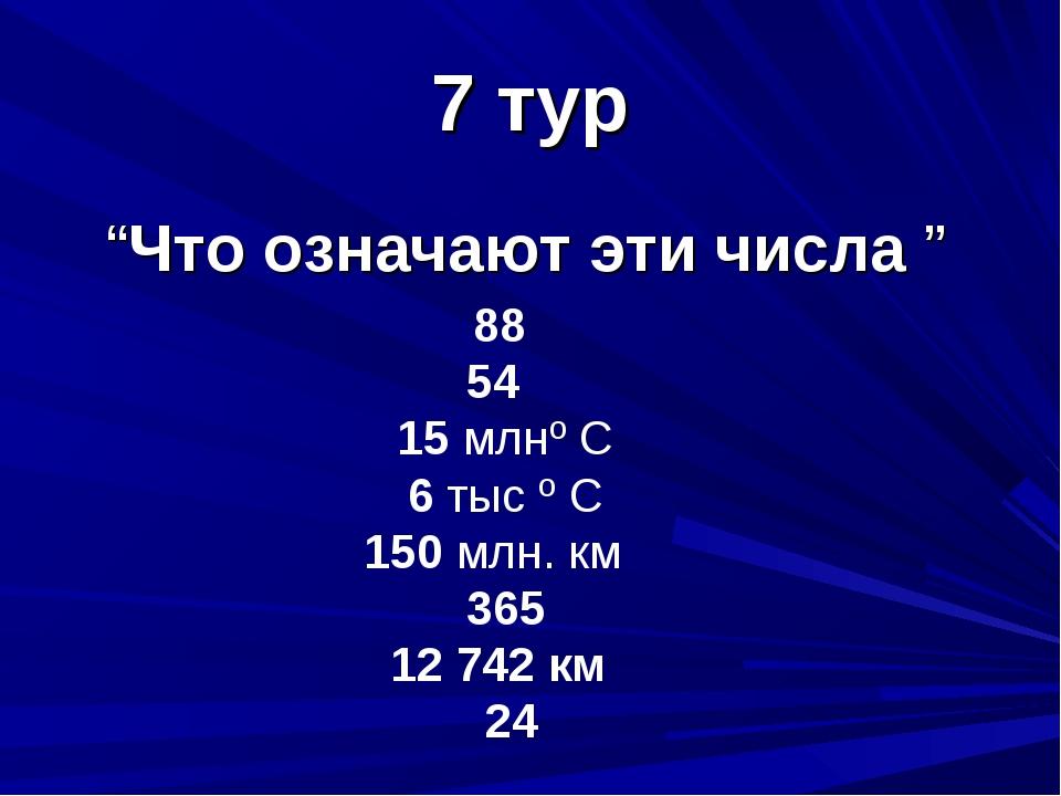 """7 тур """"Что означают эти числа """" 88 54 15 млнº С 6 тыс º С 150 млн. км 365 12..."""