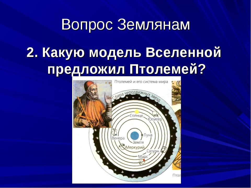Вопрос Землянам 2. Какую модель Вселенной предложил Птолемей?
