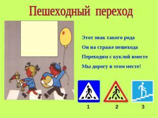 Этот знак такого рода Он на страже пешехода Переходим с куклой вместе Мы доро