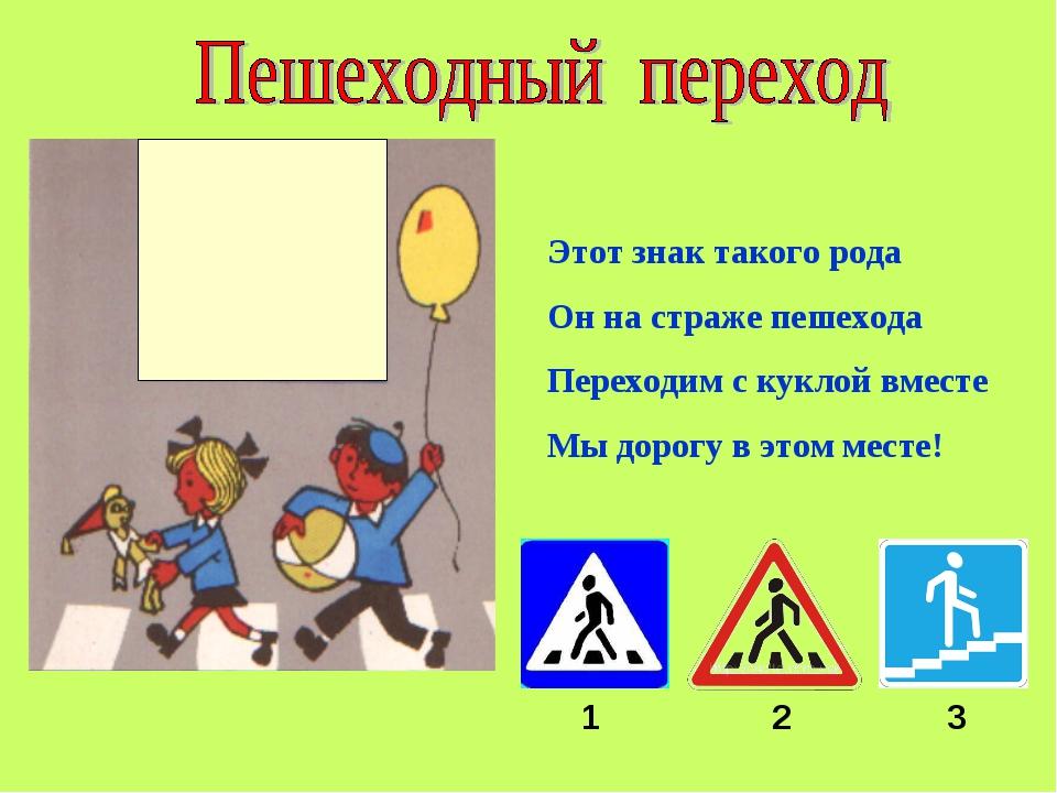 Этот знак такого рода Он на страже пешехода Переходим с куклой вместе Мы доро...