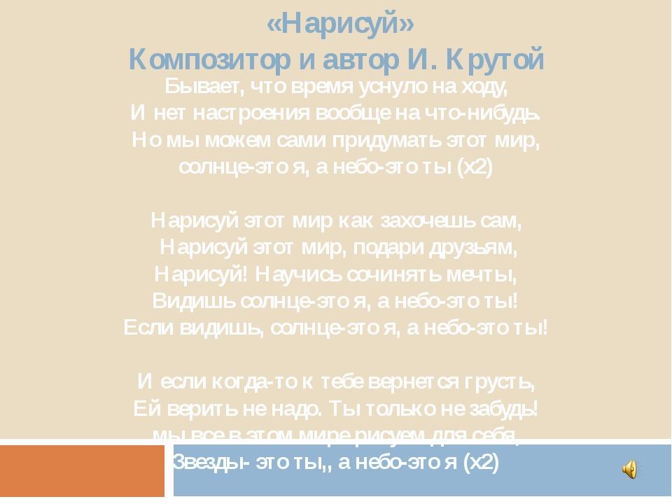 «Нарисуй» Композитор и автор И. Крутой Бывает, что время уснуло на ходу, И н...