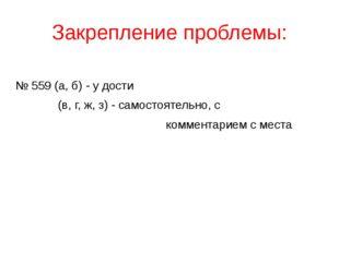 Закрепление проблемы: № 559 (а, б) - у дости (в, г, ж, з) - самостоятельно, с