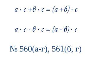 а ∙ с +в ∙ с = (а +в) ∙ с а ∙ с - в ∙ с = (а - в) ∙ с № 560(а-г), 561(б, г)