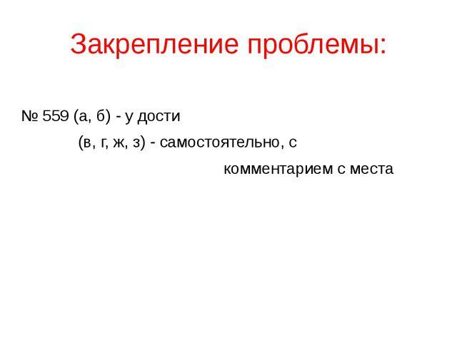 Закрепление проблемы: № 559 (а, б) - у дости (в, г, ж, з) - самостоятельно, с...