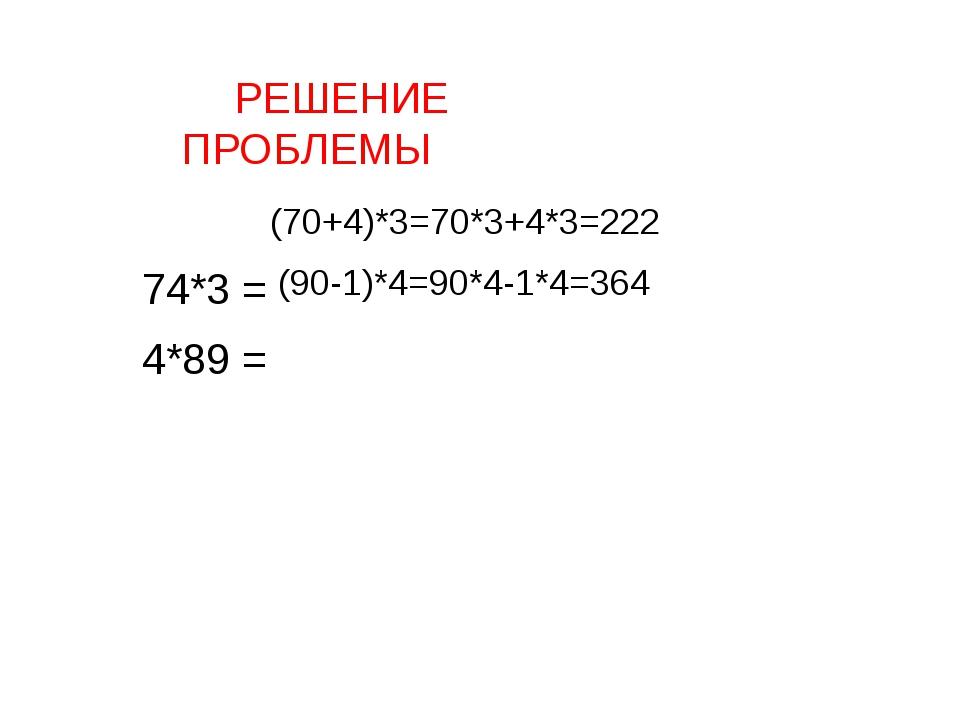 РЕШЕНИЕ ПРОБЛЕМЫ 74*3 = 4*89 = (70+4)*3=70*3+4*3=222 (90-1)*4=90*4-1*4=364