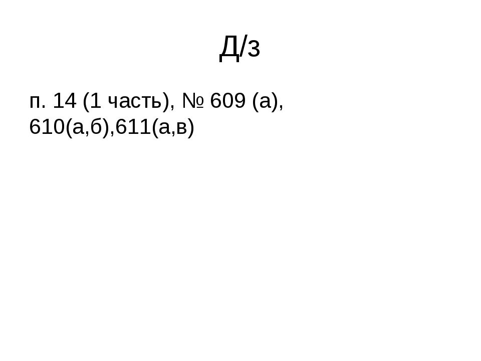 Д/з п. 14 (1 часть), № 609 (а), 610(а,б),611(а,в)