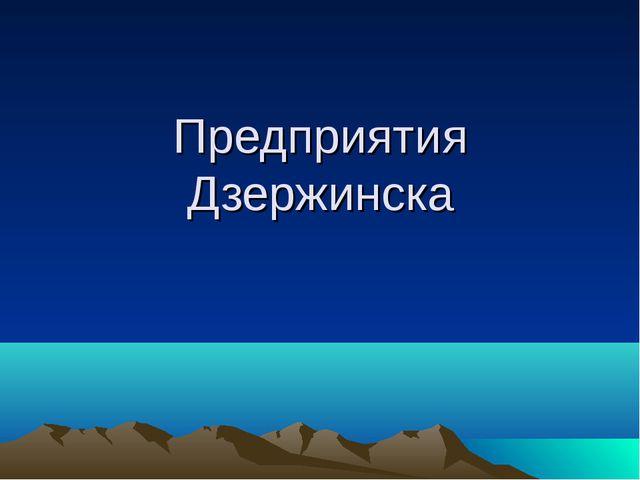 Предприятия Дзержинска
