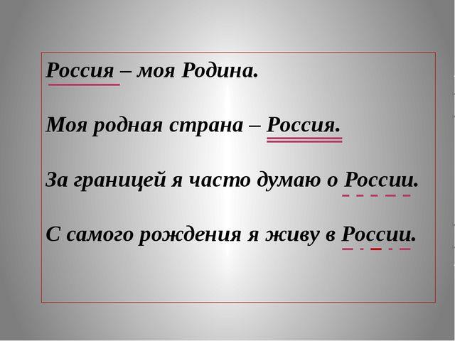 Россия – моя Родина. Моя родная страна – Россия. За границей я часто думаю о...