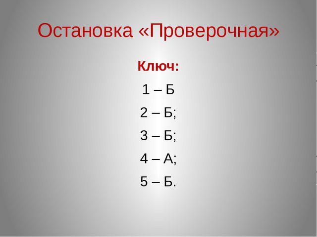 Остановка «Проверочная» Ключ: 1 – Б 2 – Б; 3 – Б; 4 – А; 5 – Б.