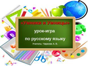 «Умники и Умницы» урок-игра по русскому языку Учитель: Чиркова А. В.