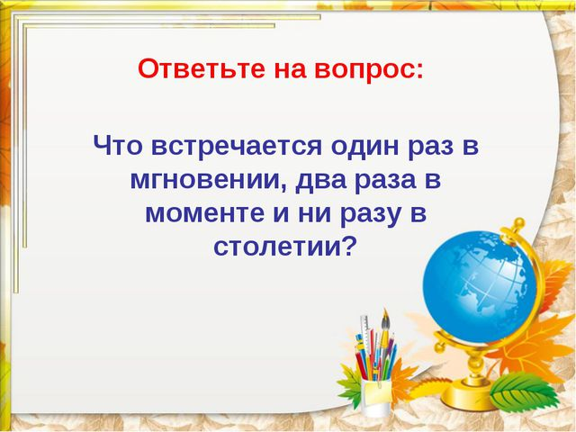 Ответьте на вопрос: Что встречается один раз в мгновении, два раза в моменте...