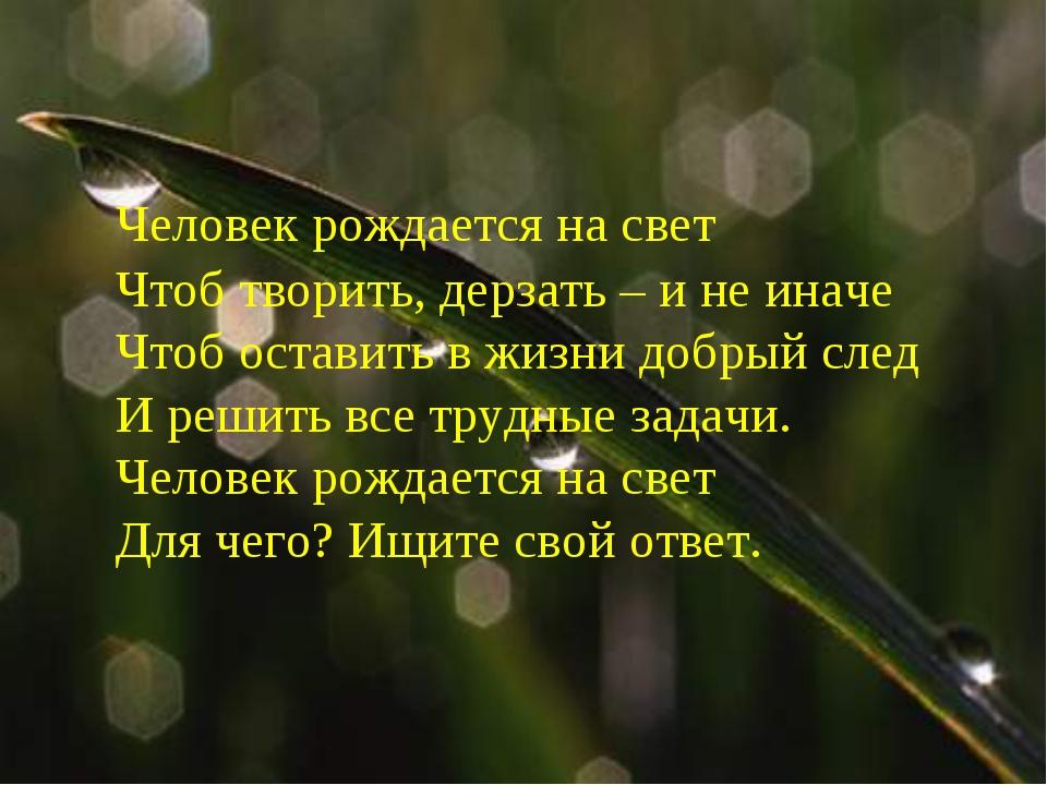Человек рождается на свет Чтоб творить, дерзать – и не иначе Чтоб о...