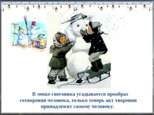 В лепке снеговика угадывается прообраз сотворения человека, только теперь ак