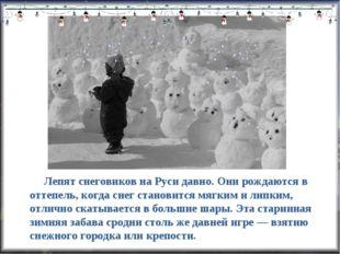 Лепят снеговиков на Руси давно. Они рождаются в оттепель, когда снег станови