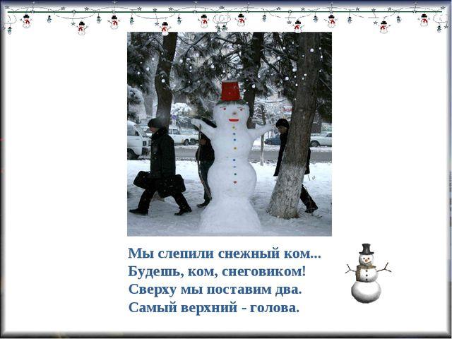 Мы слепили снежный ком... Будешь, ком, снеговиком! Сверху мы поставим два. Са...