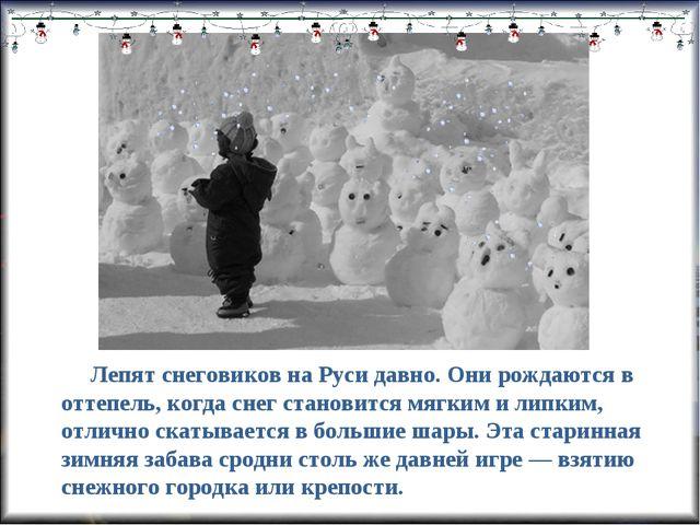 Лепят снеговиков на Руси давно. Они рождаются в оттепель, когда снег станови...
