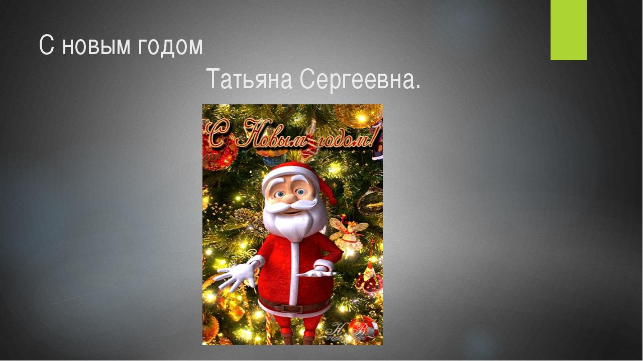 С новым годом Татьяна Сергеевна.