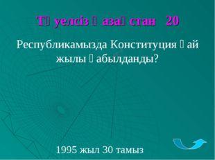 Тәуелсіз Қазақстан 20 Республикамызда Конституция қай жылы қабылданды? 1995 ж