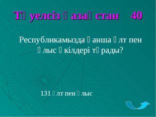 Тәуелсіз қазақстан 40 Республикамызда қанша ұлт пен ұлыс өкілдері тұрады? 131