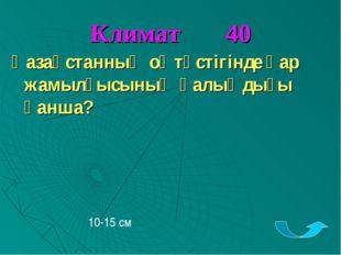 Климат 40 Қазақстанның оңтүстігінде қар жамылғысының қалыңдығы қанша? 10-15 см