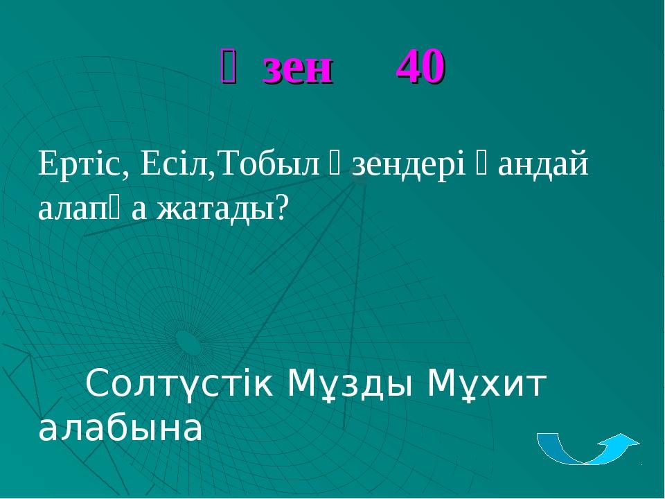 Өзен 40 Ертіс, Есіл,Тобыл өзендері қандай алапқа жатады? Солтүстік Мұзды Мұхи...