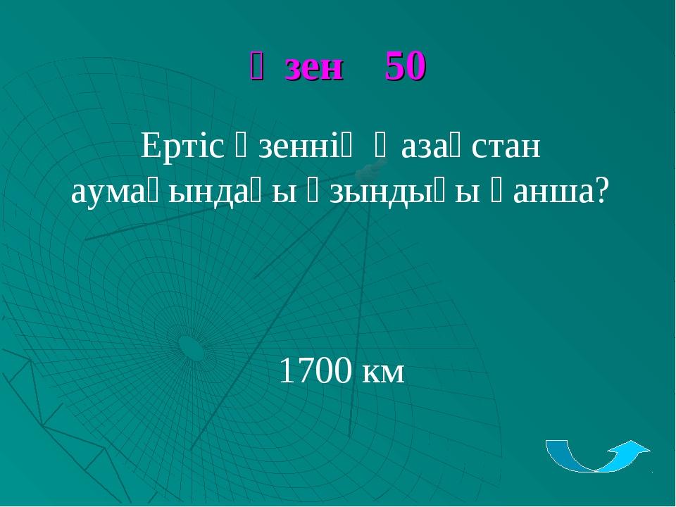 Өзен 50 Ертіс өзеннің Қазақстан аумағындағы ұзындығы қанша? 1700 км