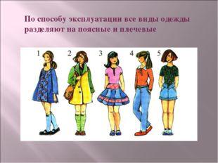 По способу эксплуатации все виды одежды разделяют на поясные и плечевые