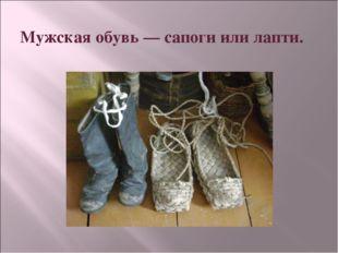 Мужская обувь— сапоги или лапти.