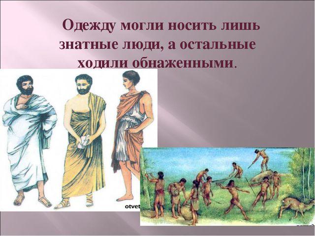 Одежду могли носить лишь знатные люди, а остальные ходили обнаженными.