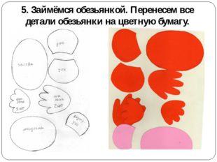 5. Займёмся обезьянкой. Перенесем все детали обезьянки на цветную бумагу.