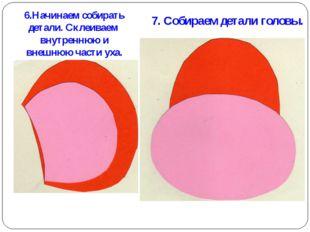 6.Начинаем собирать детали. Склеиваем внутреннюю и внешнюю части уха. 7. Соби