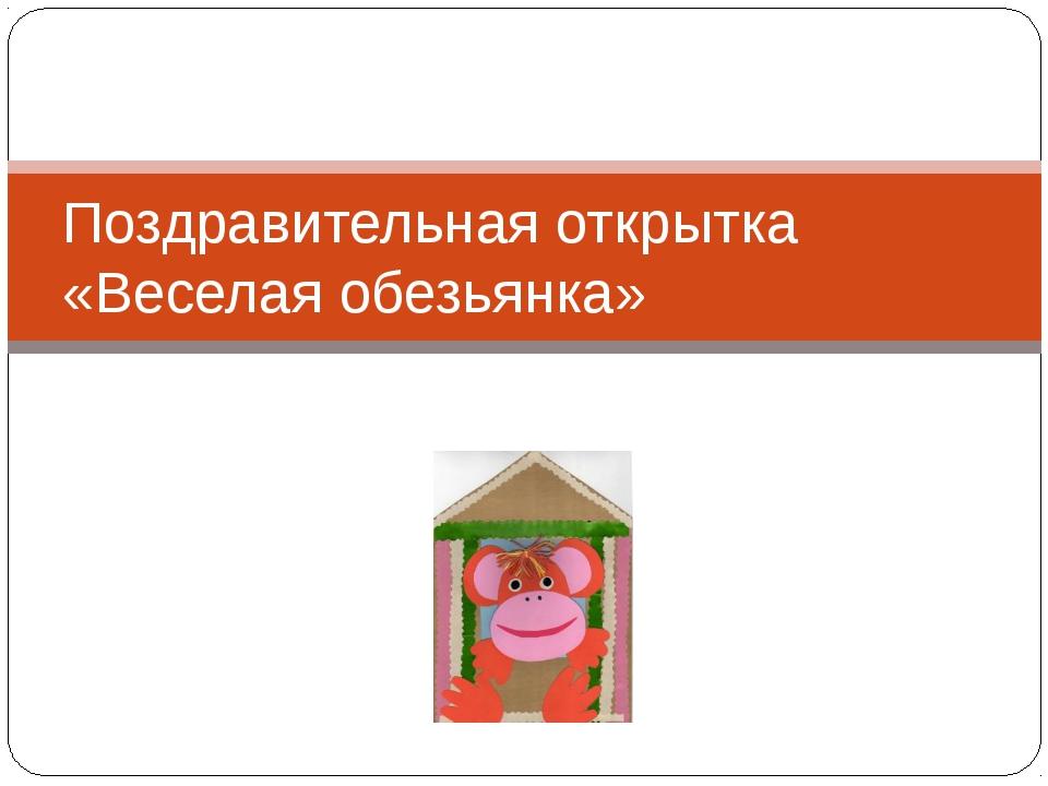 Поздравительная открытка «Веселая обезьянка»