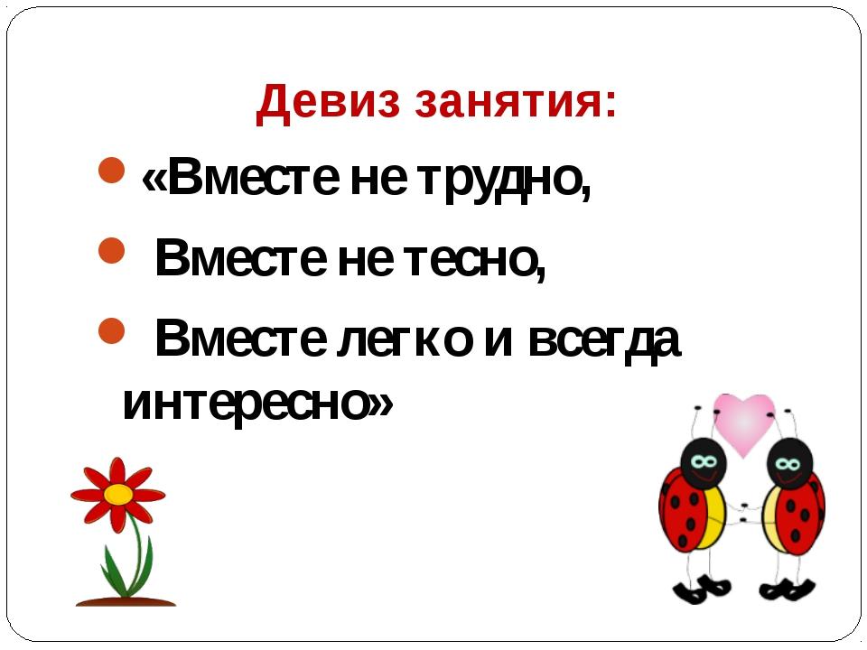 Девиз занятия: «Вместе не трудно, Вместе не тесно, Вместе легко и всегда инт...