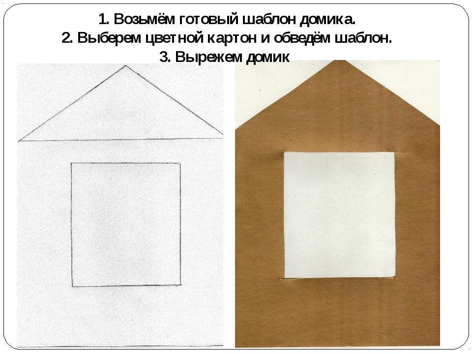 1. Возьмём готовый шаблон домика. 2. Выберем цветной картон и обведём шаблон....