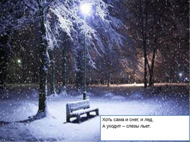 Хоть сама и снег, и лед, А уходит – слезы льет.