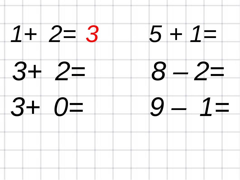 1+ 2=3 5 + 1= 3+ 2= 8 – 2= 3+ 0= 9 – 1=
