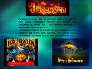 Halloween is the day or evening before All Saint's Day. Many Halloween storie