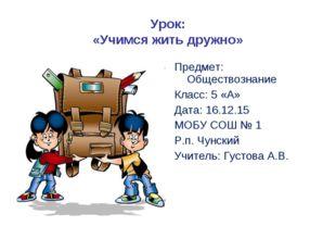 Урок: «Учимся жить дружно» Предмет: Обществознание Класс: 5 «А» Дата: 16.12.1
