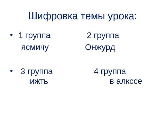 Шифровка темы урока: 1 группа 2 группа  ясмичу Онжурд 3 группа 4 группа ижть...