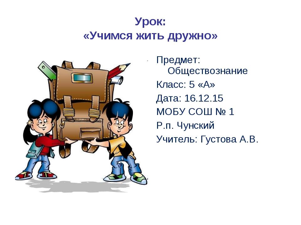 Урок: «Учимся жить дружно» Предмет: Обществознание Класс: 5 «А» Дата: 16.12.1...